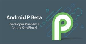 The third Android P developer preview is now available on the OnePlus 6