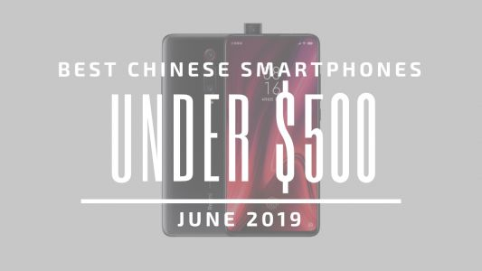 Top 5 Chinese Smartphones for Under $500 - June 2019
